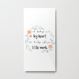 It Takes a Big Heart to Help Shape Little Minds Metal Print