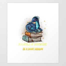 In A World Of Bookworms Be a Book Dragon BookDragon Gift T-Shirt Art Print