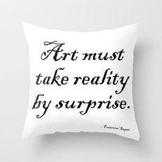 Art must take reality by surprise. – Francoise Sagan Throw Pillow
