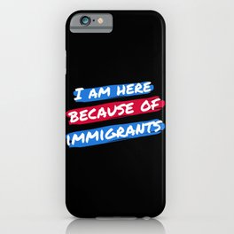 I Am Here Because Of Immigrants II iPhone Case