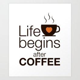 Life begins after coffee - I love Coffee Art Print