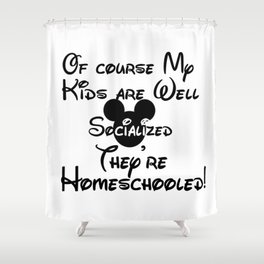 Homeschool Of Course My Kids are Well Socialized Shower Curtain