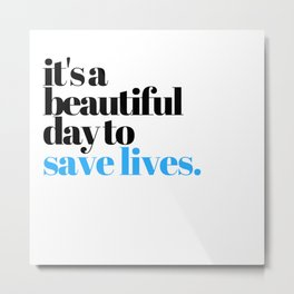 it's a beautiful day to save lives Metal Print