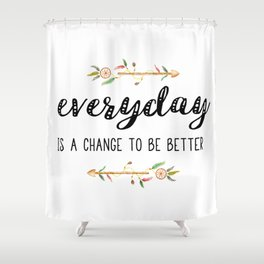Everyday is a change to be better Shower Curtain