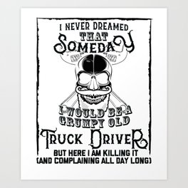 I Never Dreamed I Would Be a Grumpy Old Truck Driver! But Here I am Killing It Funny Truck Driver Sh Art Print