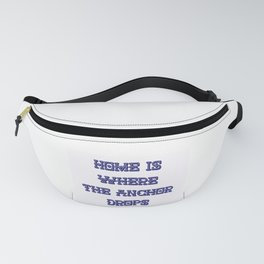 Home Is Where The Anchor Drops Fanny Pack