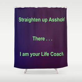 Straighten up Asshole! There . . . I am your Life Coach. Shower Curtain