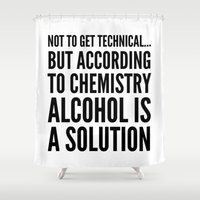 alcohol Shower Curtains featuring NOT TO GET TECHNICAL BUT ACCORDING TO CHEMISTRY ALCOHOL IS A SOLUTION by CreativeAngel