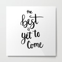 THE BEST IS YET TO COME HANDLETTERING QUOTE Metal Print