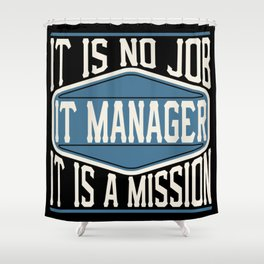 IT Manager  - It Is No Job, It Is A Mission Shower Curtain