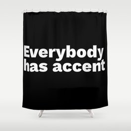 Everybody has accent Shower Curtain