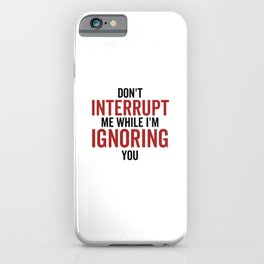 Don't Interrupt Me While I'm Ignoring You iPhone Case
