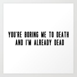 You're boring me to death and I'm already dead Art Print