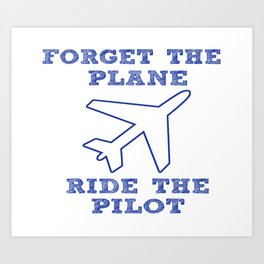 Forget the Plane, Ride the Pilot! Art Print