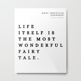 9 | Hans Christian Andersen Quotes 210807 Life itself is the most wonderful fairy tale. Metal Print