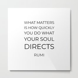 What matters is how quickly you do what your soul directs  - Rumi motivation quote Metal Print