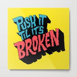Push it 'til it's Broken Metal Print