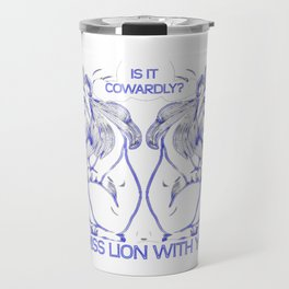 Is It Cowardly To Miss Lion With You? Travel Mug