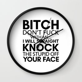 BITCH DON'T FUCK WITH ME I WILL STRAIGHT KNOCK THE STUPID OFF YOUR FACE Wall Clock
