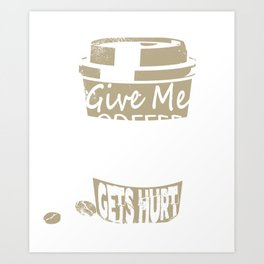 Give Me Coffee And No One Gets Hurt Art Print