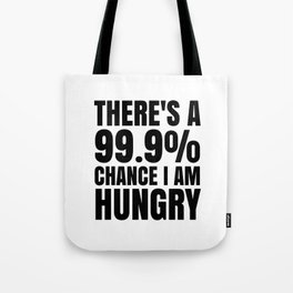 THERE'S A 99.9% PERCENT CHANCE I AM HUNGRY Tote Bag