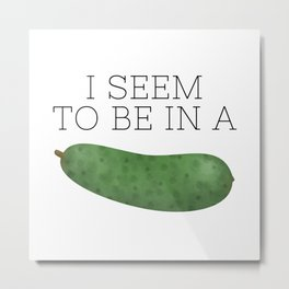 I Seem To Be In A Pickle Metal Print