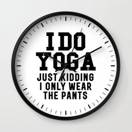 I DO YOGA JUST KIDDING I ONLY WEAR THE PANTS Wall Clock