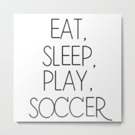 Eat, Sleep, Play Soccer Metal Print