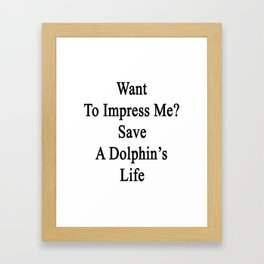 Want To Impress Me? Save A Dolphin's Life  Framed Art Print
