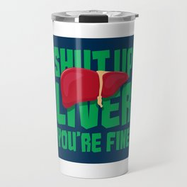 Shut Up Liver You're Fine - Funny Drinking Quote Gift Travel Mug