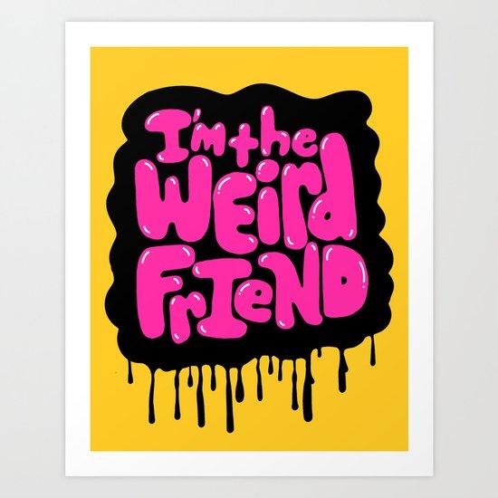 I'm the weird friend. Art Print