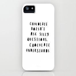 Chocolate Doesn't Ask Silly Questions black and white modern typographic poster wall art home decor iPhone Case