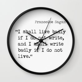 """I shall live badly if I do not write, and I shall write badly if I do not live."" - Françoise Sagan, version B Wall Clock"