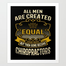 All Men Are Created Equal But Then Some Become Chiropractors Art Print