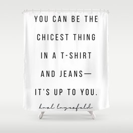 You Can be the Chicest Thing In A T-Shirt and Jeans—It's Up to You. -Karl Lagerfeld Shower Curtain