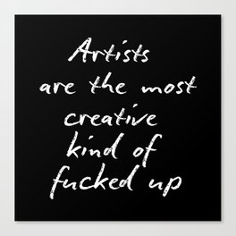 Artists are the most creative kind of fucked up Canvas Print