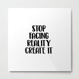 Stop facing reality create it Metal Print