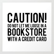 Caution! Do Not Let Me Loose In a Bookstore! Art Print