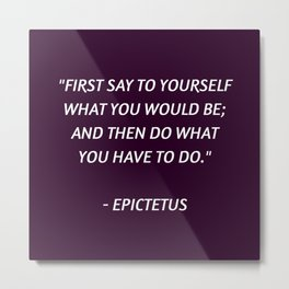 Stoic Philosophy Wisdom - Epictetus - First say to yourself what you would be and then do what you h Metal Print