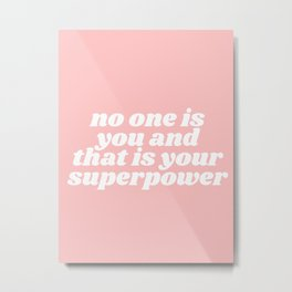 no one is you and that is your superpower Metal Print