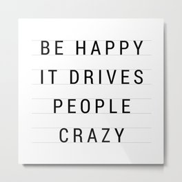 Be Happy it drives people crazy Metal Print