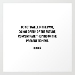 Do not dwell in the past, do not dream of the future, concentrate the mind on the present moment. Buddha quote Art Print