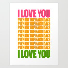 I LOVE YOU EVEN ON THE HARD DAYS Art Print