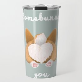 Somebunny loves you / Corgi Butt Travel Mug