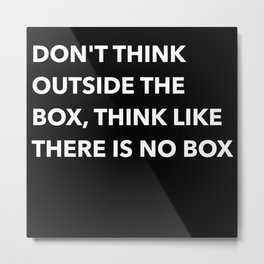 DON'T THINK OUTSIDE THE BOX THINK LIKE THERE IS NO BOX (B) Metal Print