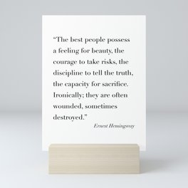 The Best People Possess A Feeling for Beauty, the Courage to Takes Risks... -Ernest Hemingway Mini Art Print
