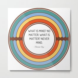 What is mind No matter What is matter Never mind Metal Print