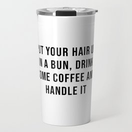 Put your hair up in a bun, drink some coffee and handle it Travel Mug