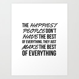 The Happiest People Don't Have the Best of Everything, They Just Make the Best of Everything Art Print