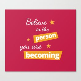 Believe in the Person You Are Becoming Canvas Print